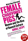 Female Chauvinist Pigs: Woman and the Rise of Raunch Culture by Ariel Levy