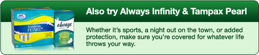 Also try Always Infinity & Tampax Pearl - Whether it's sports, a night out on the town, or added protection, make sure you're covered for whatever life throws your way