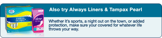 Also try Always Liners & Tampax Pearl - Whether it's sports, a night out on the town, or added protection, make sure your covered for whatever life throws your way.
