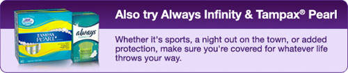 Also try Always Infinity & Tampax Pearl / Whether it's sports, a night out on the town, or added protection, make sure you're covered for whatever life throws your way.