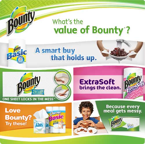 What's the Value of Bounty? A smart buy that holds up. / Bounty Paper Towels One sheet locks in the mess / Bounty ExtraSoft brings the clean / Love Bounty? Try Puffs Facial Tissue and Charmin Toilet Paper / Bounty Napkins Because every meal gets messy.