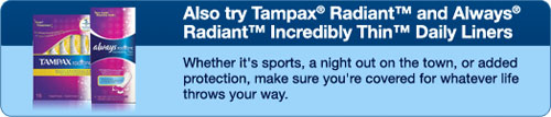 Also try Tampax Radiant and Always Radiant Incredibly Thin Daily Liners - Whether it's sports, a night out on the town, or added protection, make sure you're covered for whatever life throws your way.