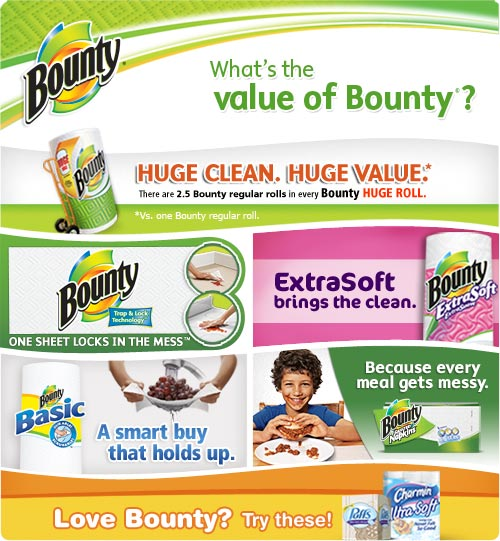What's the Value of Bounty? Huge Clean. Huge Value. / Bounty Paper Towels One sheet locks in the mess / Bounty ExtraSoft brings the clean / Bounty Basic A smart buy that holds up. / Bounty Napkins Because every meal gets messy. / Love Bounty? Try Puffs Facial Tissue and Charmin Toilet Paper