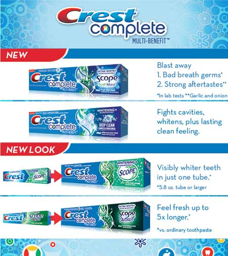 Crest Complete Multi-Benefit - Blast away 1. Bad breath germs* 2. Strong aftertastes**  *In lab tests **Garlic and onion - Fights cavities,  whitens plus lasting  clean feeling. - Visibly whiter teeth  in just one tube.*   *5.8 oz. tube or larger - Feel fresh up to 5x longer.*  *vs. ordinary toothpaste