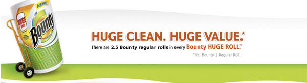 Huge Clean, Huge Value*. There are 2.5 Bounty regular rolls in every Bounty Huge Roll(TM). *vs Bounty 1 Regular Roll.