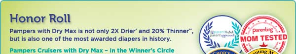 Pampers with Dry Max is not only 2X Drier and 20% Thinner, but is also one of the most awarded diapers in history. Pampers Cruisers with Dry Max - in the Winner's Circle