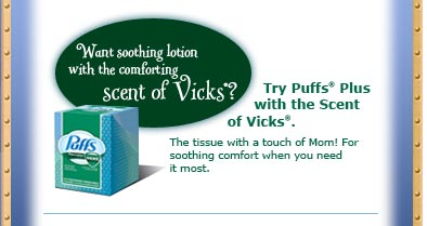 Try Puffs*(R) Plus with the Scent of Vicks(R).  The tissue with a touch of Mom! For soothing comfort when you need it most.