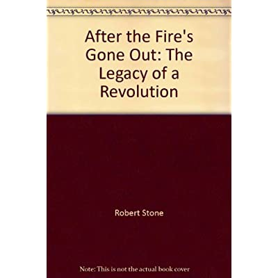 After The Fire's Gone Out: The Legacy Of A Revolution by Robert Stone