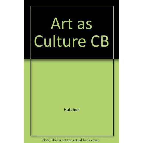 Art As Culture: An Introduction to the Anthropology of Art by Hatcher