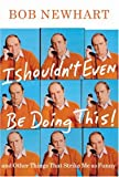 I Shouldn't Even Be Doing This: And Other Things That Strike Me as Funny, by Bob Newhart