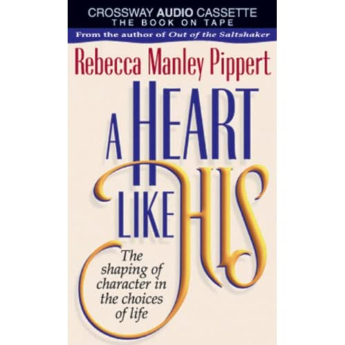 A Heart Like His: The Shaping Of Character In The Choices Of Life By Rebecca Man