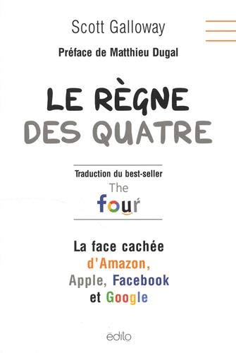 Le règne des quatre : la face cachée d'Amazon, Apple, Facebook et Google