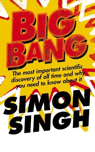 Big Bang: The Most Important Scientific Discovery of All Time and Why You Need to Know About It, by Singh, S.