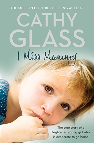 I Miss Mummy: The true story of a frightened young girl who is desperate to go home - Cathy Glass