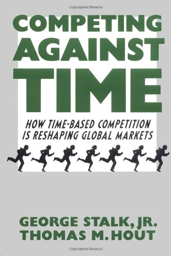 Competing Against Time : How Time-based Competition is Reshaping Global Markets - Jr. George Stalk, Thomas M. Hout