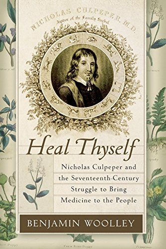 Heal Thyself: Nicholas Culpeper and the Seventeenth-Century Struggle to Bring Medicine to the People, Woolley, Benjamin