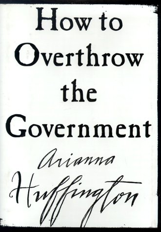 How to Overthrow the Government, Huffington, Arianna