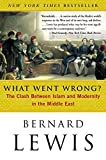 What Went Wrong: The Clash Between Islam and Modernity in the Middle East