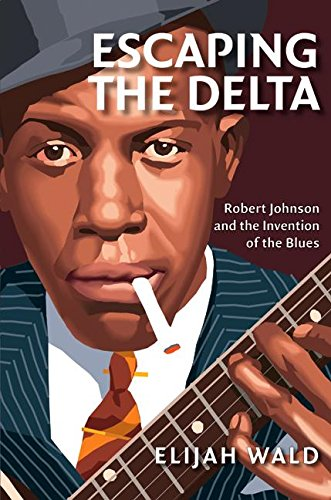 Escaping the Delta: Robert Johnson and the Invention of the Blues, Wald, Elijah