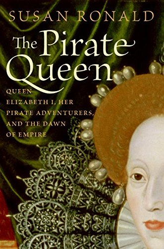 The Pirate Queen: Queen Elizabeth I, Her Pirate Adventurers, and the Dawn of Empire, Ronald, Susan
