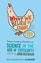 What We Believe but Cannot Prove: Today's Leading Thinkers on Science in the Age of Certainty by John Brockman