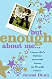 But Enough About Me : A Jersey Girl\'s Unlikely Adventures Among the Absurdly Famous