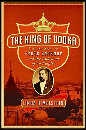 The King of Vodka: The Story of Pyotr Smirnov and the Upheaval of an Empire - Linda Himelstein