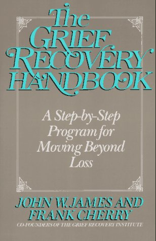 The Grief Recovery Handbook: A Step-by-Step Program for Moving Beyond Loss, John W. James; Frank Cherry