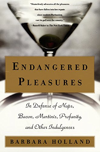 Endangered Pleasures: In Defense of Naps, Bacon, Martinis, Profanity, and Other Indulgences, Holland, Barbara