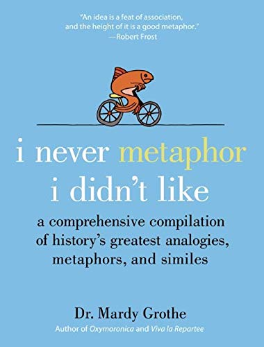 I Never Metaphor I Didn't Like: A Comprehensive Compilation of History's Greatest Analogies, Metaphors, and Similes - Mardy Grothe