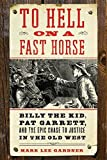 To Hell on a Fast Horse: Billy the Kid, Pat Garrett, and the Epic Chase to Justice in the Old West, Gardner, Mark Lee