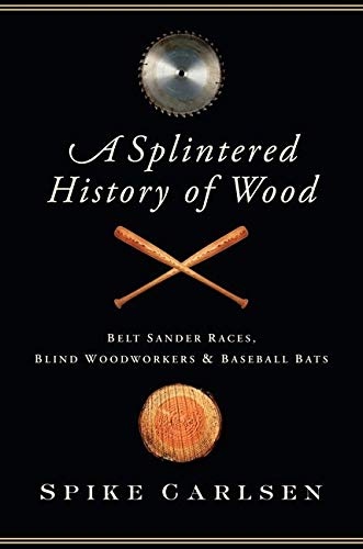 A Splintered History of Wood: Belt Sander Races, Blind Woodworkers, and Baseball Bats, Carlsen, Spike