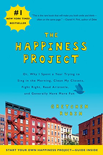 The Happiness Project: Or, Why I Spent a Year Trying to Sing in the Morning, Clean My Closets, Fight Right, Read Aristotle, and Generally Have More Fun, Rubin, Gretchen