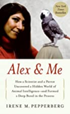 Alex & Me: How a Scientist and a Parrot Uncovered a Hidden World of Animal Intelligence--and Formed a Deep Bond in the Process by Irene M. Pepperberg