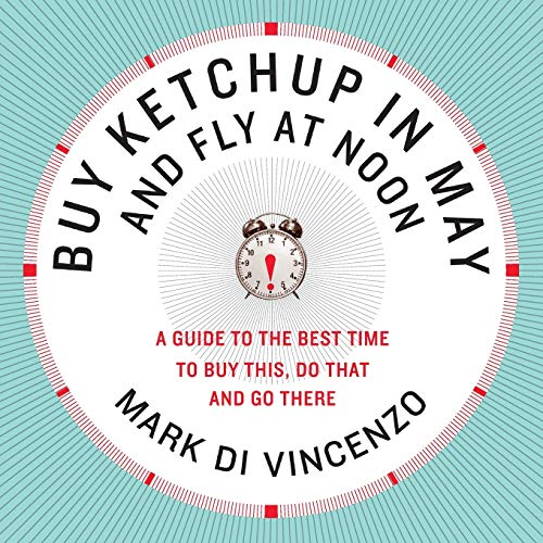 Buy Ketchup in May and Fly at Noon: A Guide to the Best Time to Buy This, Do That and Go There, Di Vincenzo, Mark