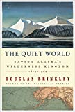 The Quiet World: Saving Alaska's Wilderness Kingdom, 1879-1960, Brinkley, Douglas