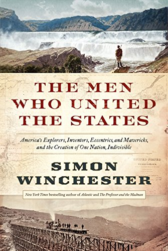 The Men Who United the States: America's Explorers, Inventors, Eccentrics and Mavericks, and the Creation of One Nation, Indivisible, Winchester, Simon