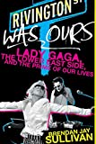 Cover Image of Rivington Was Ours: Lady Gaga, the Lower East Side, and the Prime of Our Lives by Brendan Sullivan published by It Books