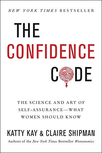 The Confidence Code: The Science and Art of Self-Assurance---What Women Should Know - Katty Kay, Claire Shipman