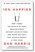 Cover of 10% Happier: How I Tamed the Voice in My Head, Reduced Stress Without Losing My Edge, and Found Self-help That Actually Works By Dan Harris