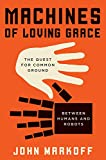 Machines of Loving Grace: The Quest for Common Ground Between Humans and Robots, Markoff, John