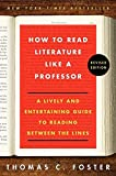 How to Read Literature Like a Professor: A Lively and Entertaining Guide to Reading Between the Lines, Revised Edition, Foster, Thomas C.