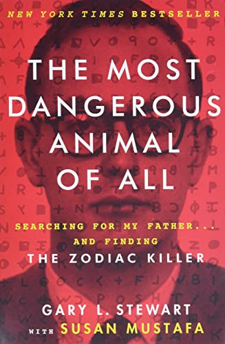 The Most Dangerous Animal of All: Searching for My Father . . . and Finding the Zodiac Killer - Gary L. Stewart, Susan Mustafa