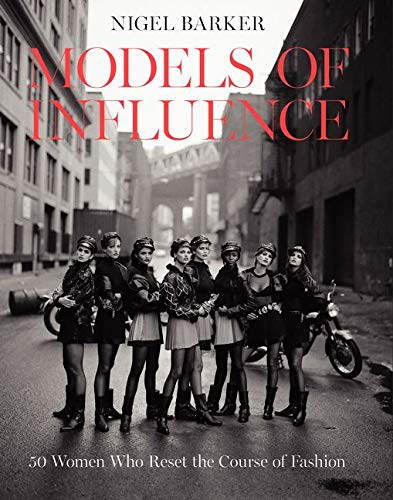 Models of Influence: 50 Women Who Reset the Course of Fashion - Nigel Barker