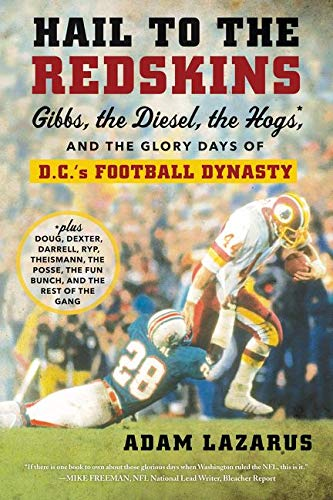 Hail to the Redskins: Gibbs, the Diesel, the Hogs, and the Glory Days of D.C.'s Football Dynasty - Adam Lazarus