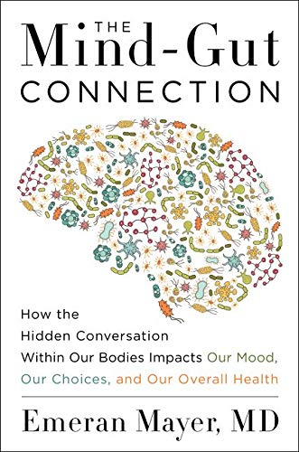 The Mind-Gut Connection: How the Hidden Conversation Within Our Bodies Impacts Our Mood, Our Choices, and Our Overall Health - Emeran Mayer