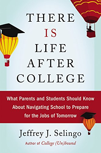 There Is Life After College: What Parents and Students Should Know About Navigating School to Prepare for the Jobs of Tomorrow - Jeffrey J. Selingo