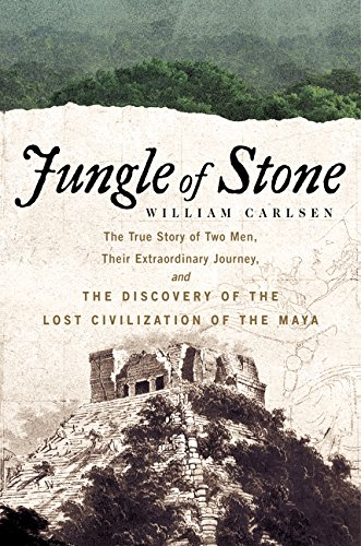 Jungle of Stone: The True Story of Two Men, Their Extraordinary Journey, and the Discovery of the Lost Civilization of the Maya - William Carlsen
