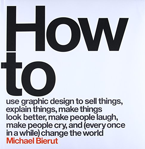 How to Use Graphic Design to Sell Things, Explain Things, Make Things Look Better, Make People Laugh, Make People Cry, and (Every Once in a While) Change the World Book Cover Picture
