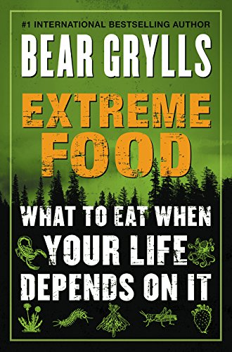 Extreme Food: What to Eat When Your Life Depends on It - Bear Grylls
